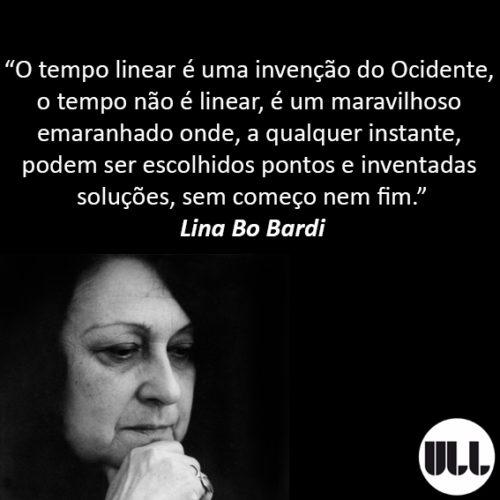 O tempo linear é uma invenção do Ocidente_Lina Bo Bardi